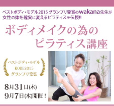 『ベストボディ・モデル2015』グランプリ受賞のwakana先生が女性の体を確実に変えるピラティスを伝授!!  2017年 8月31日(木)・9月7日(木)開催!!