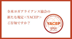 全米ヨガアライアンス協会の新たな規定「YACEP」ご存知ですか?
